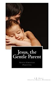 Jesus, the Gentle Parent: Gentle Christian Parenting (Little Hearts Handbooks)