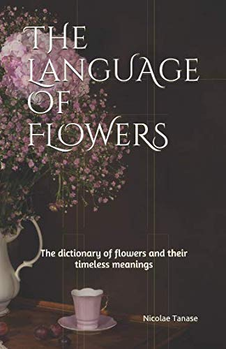 The Language of Flowers: 800 Flowers and Their Beautiful Timeless Meanings