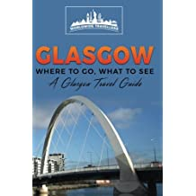 Glasgow: Where To Go, What To See - A Glasgow Travel Guide (Great Britain,London,Birmingham,Glasgow,Liverpool,Bristol,Manchester) (Volume 4)