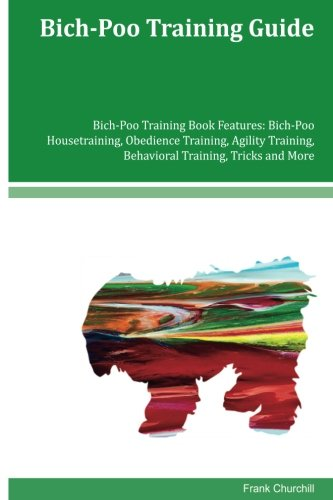 Bich-Poo Training Guide Bich-Poo Training Book Features: Bich-Poo Housetraining, Obedience Training, Agility Training, Behavioral Training, Tricks and More