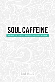 Soul Caffeine: Stories & Life Lessons Designed to Encourage & Inspire by [Willis, Dave]