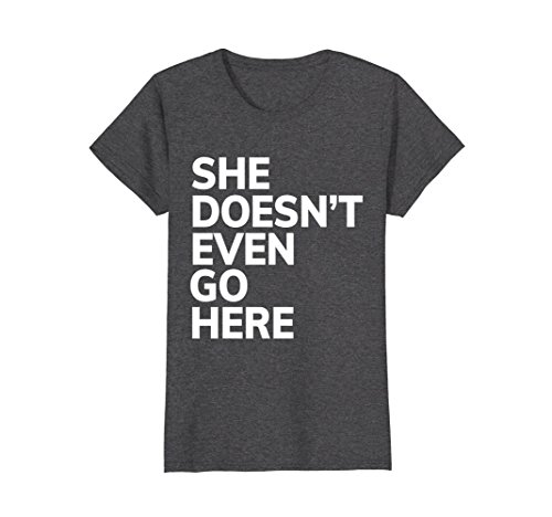 Womens She Doesn't Even Go Here Funny Attitude T-Shirt Large Dark - T Go T Shirt Here She Even Doesn