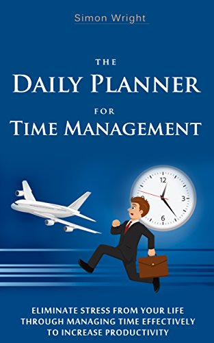the daily planner for time management eliminate stress from your life through managing time effectively