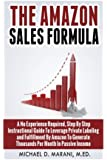 The Amazon Sales Formula: A No Experience Required, Step By Step Instructional Guide To Leverage Private Labeling and Fulfillment By Amazon, To Generate Thousands Per Month In Passive Income.