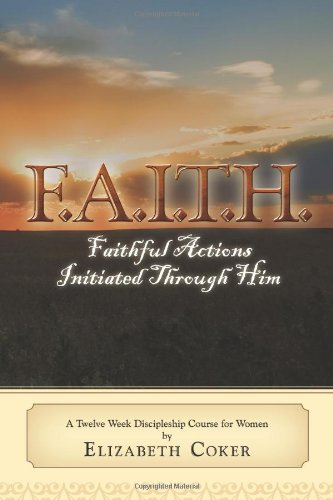Download F.A.I.T.H. Faithful Actions Initiated Through Him: A Twelve Week Discipleship Course for Women ebook