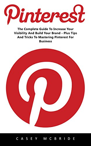 Pinterest: The Complete Guide to Increase your Visibility and Build your Brand – Plus Tips and Tricks to Mastering Pinterest for Business