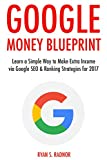 Google Money Blueprint (2017): Learn a Simple Way to Make Extra Income via Google SEO & Ranking Strategies for 2017
