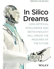 In Silico Dreams: How Artificial Intelligence and Biotechnology Will Create the Medicines of the Future