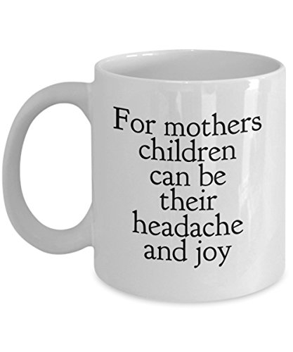 For Mothers Children Can Be Their Headache And Joy, 11Oz Coffee Mug for Dad, Grandpa, Husband From Son, Daughter, Wife for Coffee & Tea Lovers
