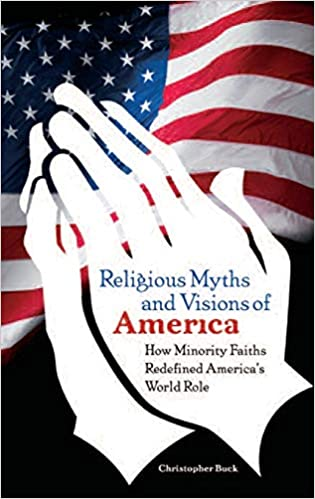 Religious Myths and Visions of America: How Minority Faiths Redefined Americas World Role