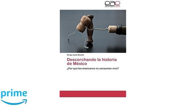 Descorchando la historia de México: ¿Por qué los mexicanos no consumen vino? (Spanish Edition): Sergio Ayón Montiel: 9783848466818: Amazon.com: Books