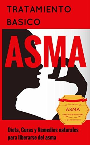 Asma: Para Principiantes - Dieta, Curas y Remedios naturales para liberarse del asma -