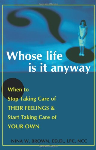 Read Online Whose Life is it Anyway? When to Stop Taking Care of Their Feelings & Start Taking Care of Your Own pdf epub