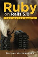 Ruby on Rails 5.0 for Autodidacts: Learn Ruby 2.3 and Rails 5.0 Front Cover