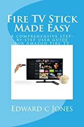 Fire TV Stick Made Easy: A comprehensive step-by-step user guide for Amazon Fire TV