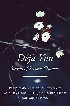 Déjà You: Stories of Second Chances by [Cain, Kelly, Schwarz, Bianca M., Linsmeier, Amanda, McLachlan, Jamie, Armstrong, C.H.]