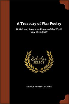 Book A Treasury of War Poetry: British and American Poems of the World War 1914-1917