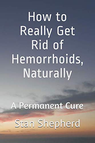 How to Really Get Rid of Hemorrhoids, Naturally: A Permanent Cure ()