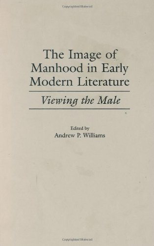 The Image of Manhood in Early Modern Literature: Viewing the Male (Contributions to the Study of World Literature Book 95) (Contribution Of Renaissance To The Modern World)