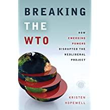 Breaking the WTO: How Emerging Powers Disrupted the Neoliberal Project (Emerging Frontiers in the Global Economy)