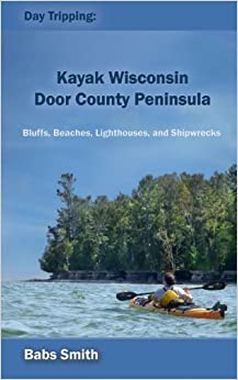 Day Tripping: Kayak Wisconsin Door County Peninsula: Bluffs, Beaches, Lighthouses, and Shipwrecks: Volume 1