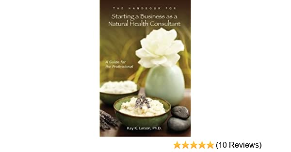 The Handbook For Starting A Business As A Natural Health Consultant