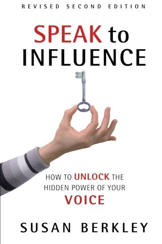 Speak to Influence: How to Unlock the Hidden Power of Your Voice