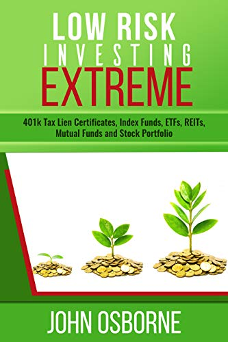 Low Risk Investing Extreme : 401K, Tax Lien Certificates, Index Funds, ETFs, REITs , Mutual Funds, Stock Portfolio and Retirement