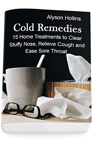 Cold Remedies: 15 Home Treatments to Clear Stuffy Nose, Relieve Cough and Ease Sore Throat (Medicine For A Stuffy Nose And Sore Throat)