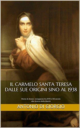 IL CARMELO SANTA TERESA DALLE SUE ORIGINI SINO AL 1938: Storie di donne coraggiose fra XVII e XX secolo alla ricerca della libertà (Italian Edition)
