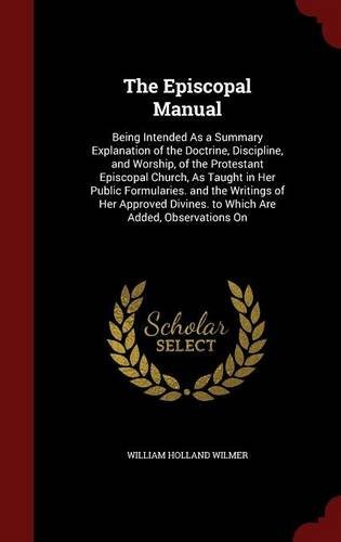 Download The Episcopal Manual: Being Intended As a Summary Explanation of the Doctrine, Discipline, and Worship, of the Protestant Episcopal Church, As Taught ... Divines. to Which Are Added, Observations On PDF