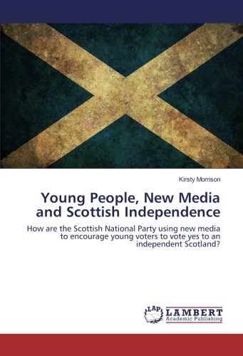 Download Young People, New Media and Scottish Independence: How are the Scottish National Party using new media to encourage young voters to vote yes to an independent Scotland? PDF