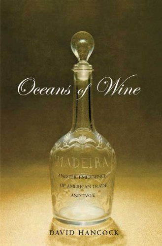 Oceans of Wine: Madeira and the Emergence of American Trade and Taste (The Lewis Walpole Series in Eighteenth-Century Culture and History) by David Hancock