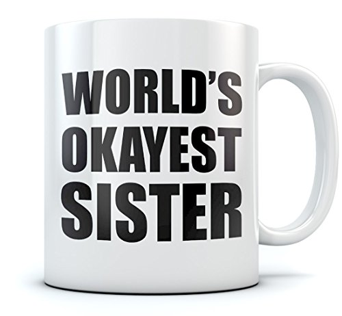 World's Okayest Sister Coffee Mug - Gift Idea for Siblings - Great Christmas / Birthday Gift for Sister, Funny Ceramic Coffee Mug 15 Oz. White
