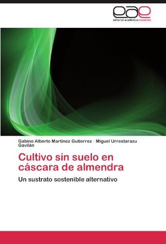 Cultivo sin suelo en cascara de almendra: Un sustrato sostenible alternativo (Spanish Edition) [Gabino Alberto Martinez Gutierrez - Miguel Urrestarazu Gavilan] (Tapa Blanda)