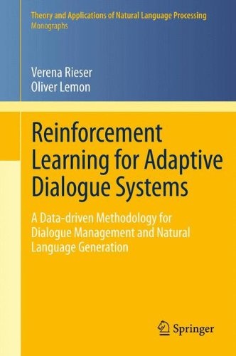Reinforcement Learning for Adaptive Dialogue Systems: A Data-driven Methodology for Dialogue Management and Natural Language Generation (Theory and Applications of Natural Language Processing) by Verena Rieser