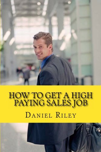 How to Get a High Paying Sales Job: Your Best Resource To Learn the Secrets to Land a career in the High Paying Sales Industry