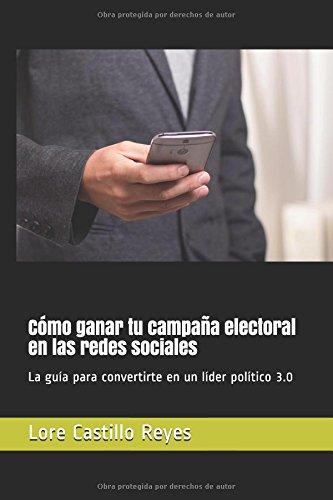 Cómo ganar tu campaña electoral en las redes sociales: La guía para convertirte en un líder político 3.0 (Spanish Edition) PDF
