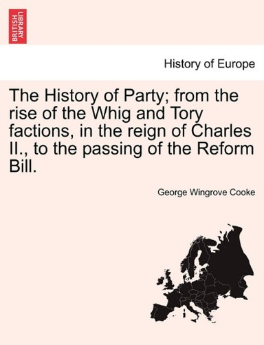 The History of Party; from the rise of the Whig and Tory factions, in the reign of Charles II., to the passing of the Reform Bill. pdf epub