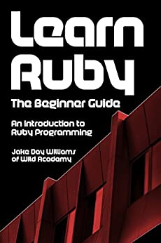 Learn Ruby: The Beginner Guide: An Introduction to Ruby Programming by [Williams, Jake Day]