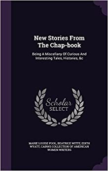 New Stories from the Chap-Book: Being a Miscellany of Curious and Interesting Tales, Histories, &C
