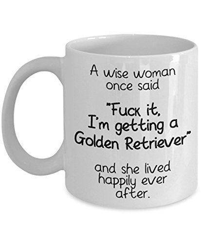 Funny Gift for Golden Retriever Lover Owner Coffee Mug A Wise Woman Once Said Fck It, I'm Getting a Golden Retriever And She Lived Happily Ever After Hilarious Saying Gag Black Text Mug For Dog Lady