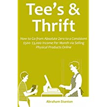 TEE'S & THRIFT SELLING: How to Go from Absolute Zero to a Consistent $500- $3,000 Income Per Month via Selling Physical Products Online