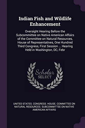 Indian Fish and Wildlife Enhancement: Oversight Hearing Before the Subcommittee on Native American Affairs of the Committee on Natural Resources, ... ... Hearing Held in Washington, DC, Febr