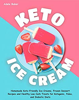 Keto Ice Cream: Homemade Keto-Friendly Ice Creams, Frozen Dessert Recipes and Healthy Low Carb Treats for Ketogenic, Paleo, and Diabetic Diets (keto dessert book, easy ketogenic desserts) by [Baker, Adele]