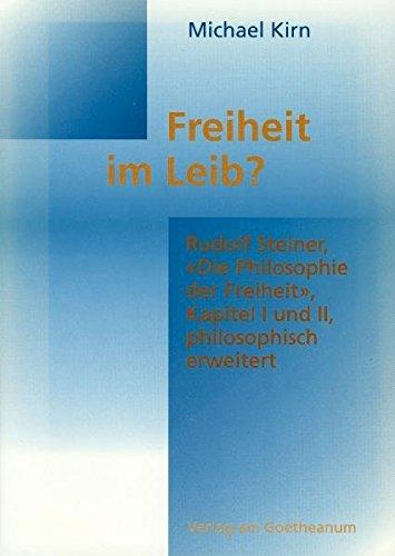 Freiheit im Leib Rudolf SteinerDie Philosophie der Freiheit, Kapitel I und II, philosophisch erweitert