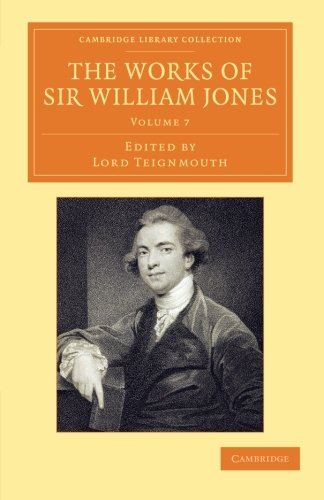 Download The Works of Sir William Jones: With the Life of the Author by Lord Teignmouth (Cambridge Library Collection - Perspectives from the Royal Asiatic Society) (Volume 7) PDF ePub fb2 book