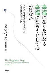 幸福になりたいなら幸福になろうとしてはいけない: マインドフルネスから生まれた心理療法ACT入門の書影