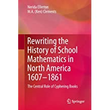 Rewriting the History of School Mathematics in North America 1607-1861: The Central Role of Cyphering Books (English Edition)