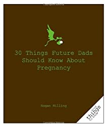 30 Things Future Dads Should Know about Pregnancy (Good Things to Know)